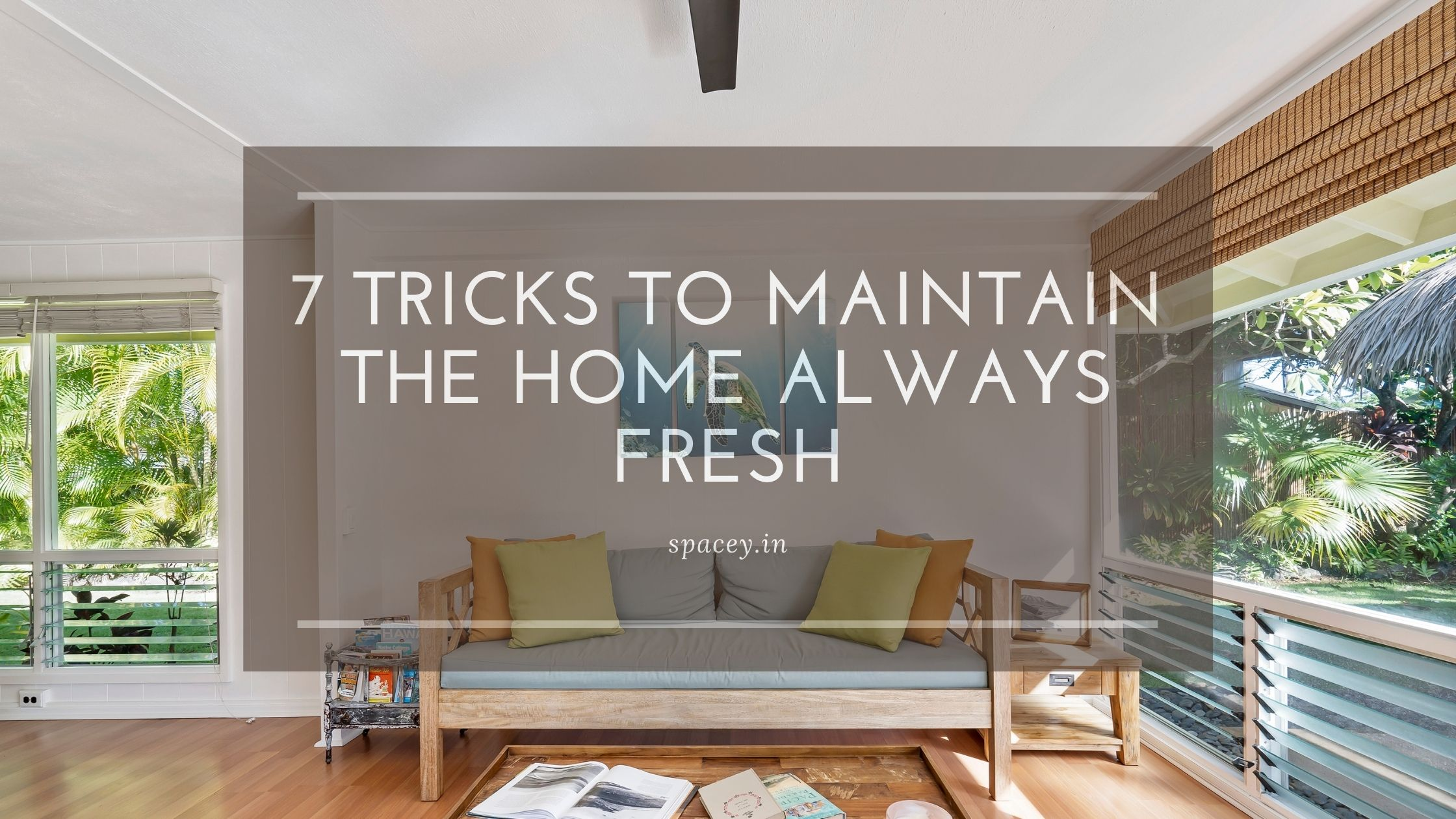 7 TRICKS TO MAINTAIN THE HOME ALWAYS FRESH